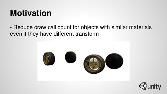 Motivation - Reduce draw call count for objects with similar materials even if they have different transform