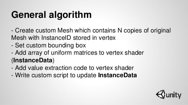 General algorithm - Create custom Mesh which contains N copies of original Mesh with InstanceID stored in vertex - Set cus...