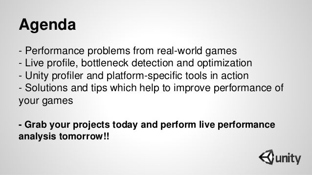 Agenda - Performance problems from real-world games - Live profile, bottleneck detection and optimization - Unity profiler...