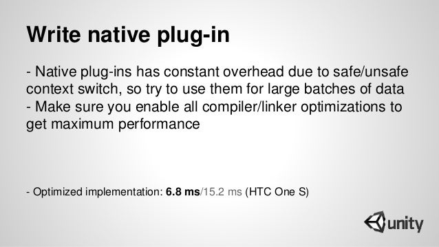 Write native plug-in - Native plug-ins has constant overhead due to safe/unsafe context switch, so try to use them for lar...