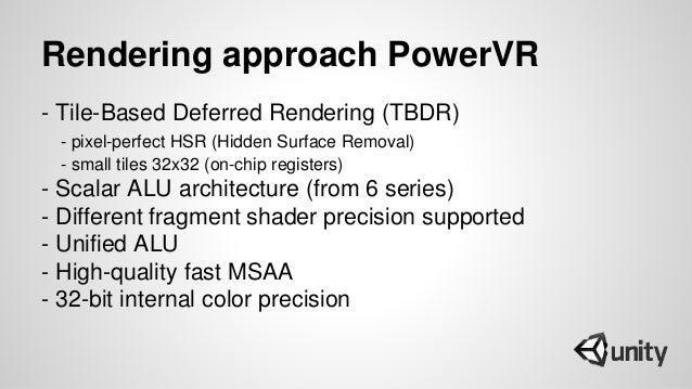 Rendering approach PowerVR - Tile-Based Deferred Rendering (TBDR) - pixel-perfect HSR (Hidden Surface Removal) - small til...