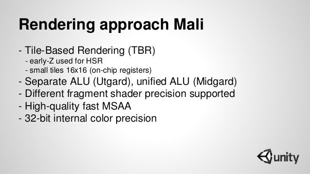 Rendering approach Mali - Tile-Based Rendering (TBR) - early-Z used for HSR - small tiles 16x16 (on-chip registers) - Sepa...