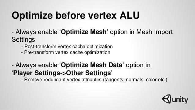 Optimize before vertex ALU - Always enable 'Optimize Mesh' option in Mesh Import Settings - Post-transform vertex cache op...