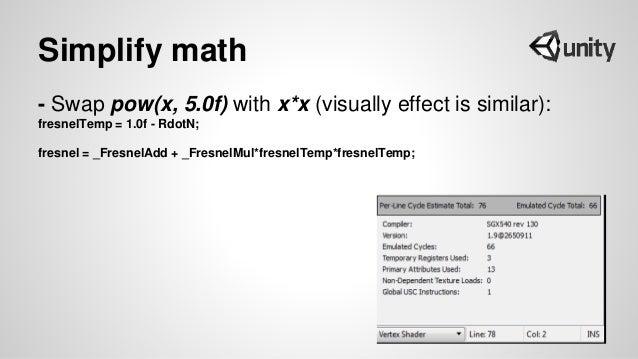 Simplify math - Swap pow(x, 5.0f) with x*x (visually effect is similar): fresnelTemp = 1.0f - RdotN; fresnel = _FresnelAdd...