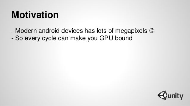 Motivation - Modern android devices has lots of megapixels  - So every cycle can make you GPU bound