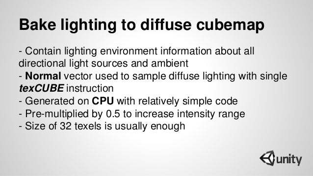 Bake lighting to diffuse cubemap - Contain lighting environment information about all directional light sources and ambien...