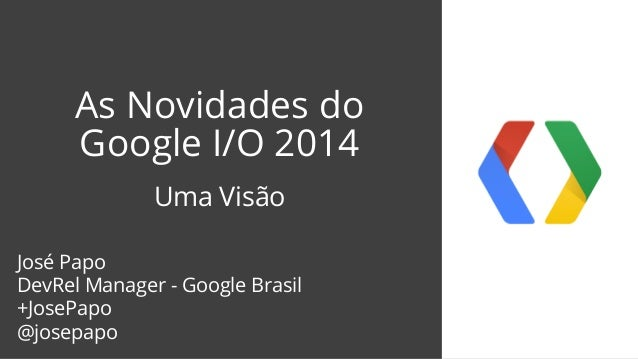 As Novidades do Google I/O 2014 Uma Visão José Papo DevRel Manager - Google Brasil +JosePapo @josepapo