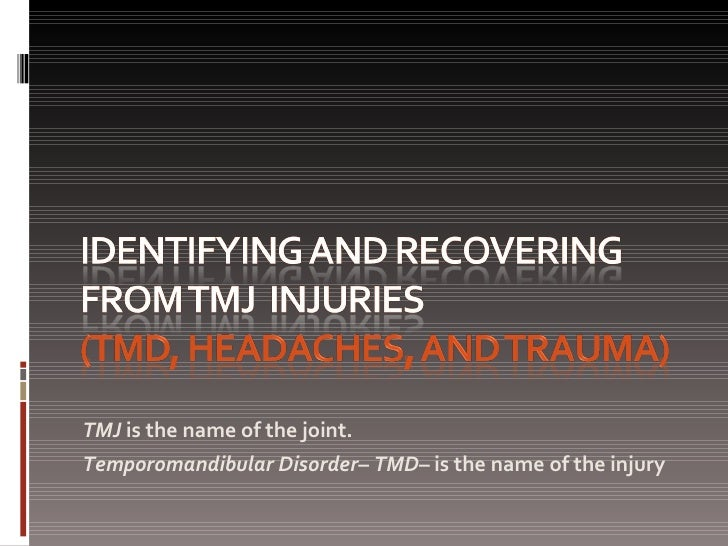 <ul><li>TMJ  is the name of the joint. </li></ul><ul><li>Temporomandibular Disorder –  TMD – is the name of the injury </l...