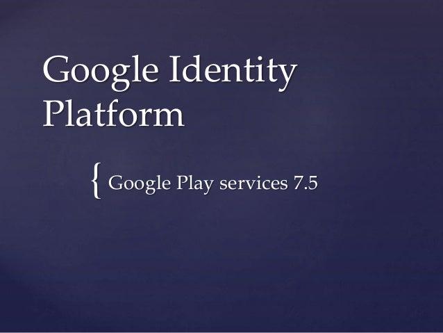 { Google Identity Platform Google Play services 7.5