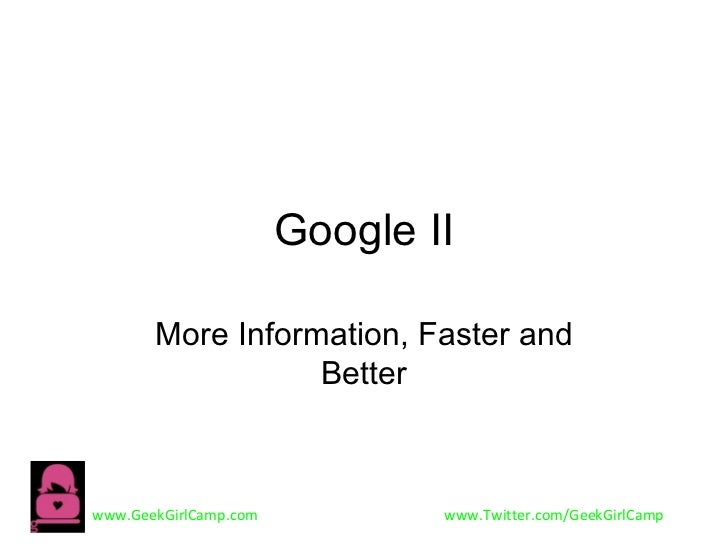 Google II       More Information, Faster and                  Betterwww.GeekGirlCamp.com           www.Twitter.com/GeekGir...