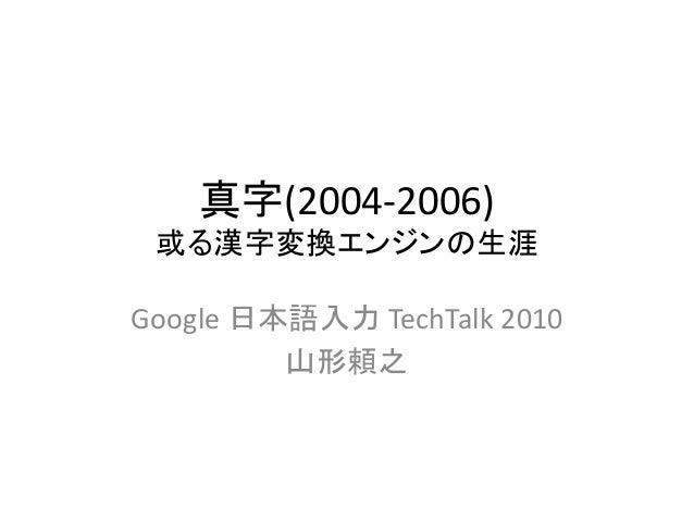 真字(2004-2006) 或る漢字変換エンジンの生涯 Google 日本語入力 TechTalk 2010 山形頼之