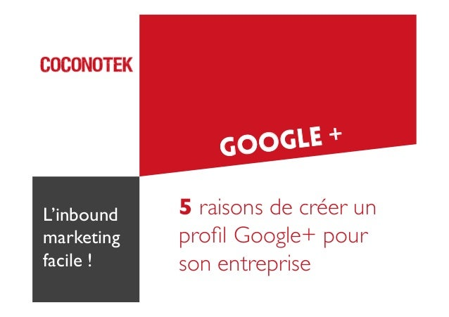 GLE + GOO L'inbound marketing  facile !   5 raisons de créer un profil Google+ pour   son entreprise