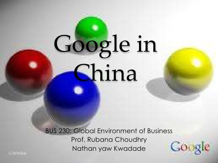Google in   ChinaBUS 230: Global Environment of Business        Prof. Rubana Choudhry        Nathan yaw Kwadade