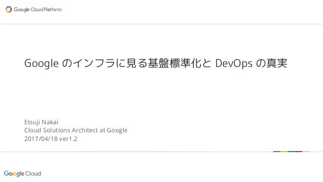 Google confidential | Do not distribute Google のインフラに見る基盤標準化と DevOps の真実 Etsuji Nakai Cloud Solutions Architect at Google ...