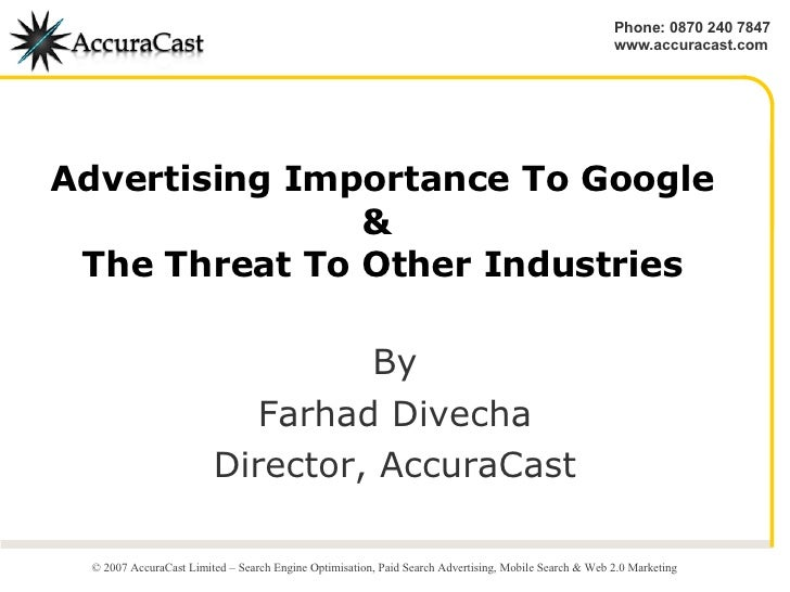Advertising Importance To Google &  The Threat To Other Industries By Farhad Divecha Director, AccuraCast © 2007 AccuraCas...