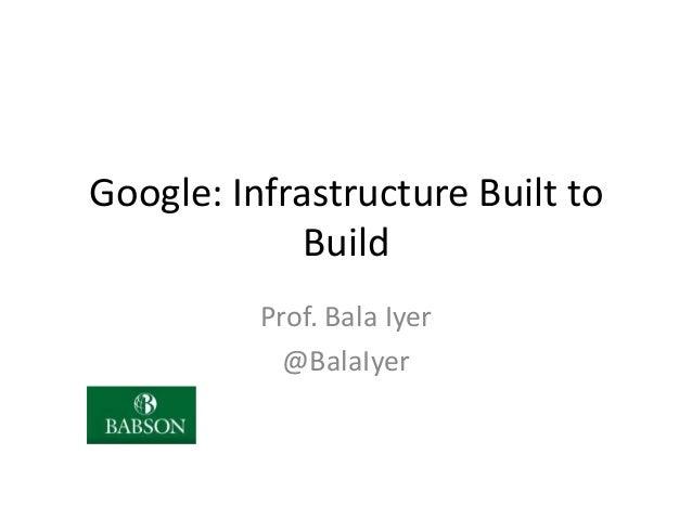 Google: Infrastructure Built to Build Prof. Bala Iyer @BalaIyer