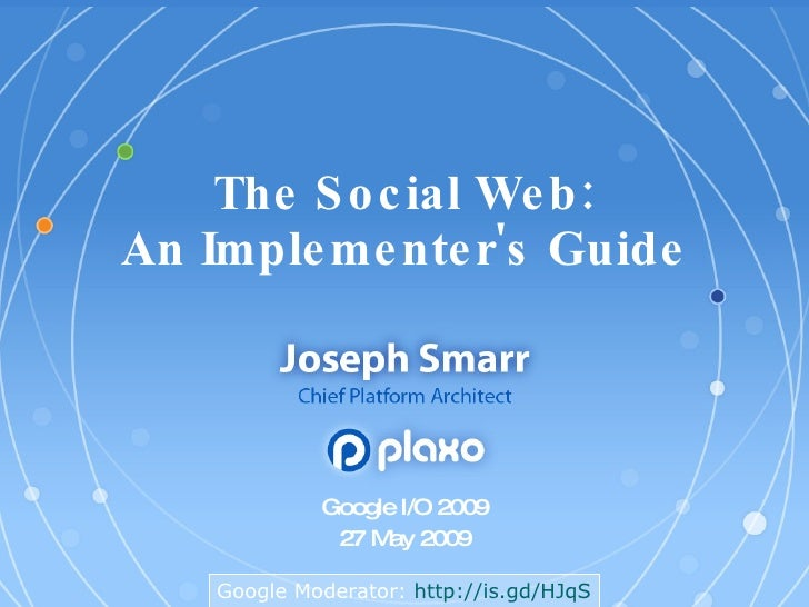 The Social Web: An Implementer's Guide Google I/O 2009 27 May 2009 Google Moderator:  http:// is.gd/HJqS