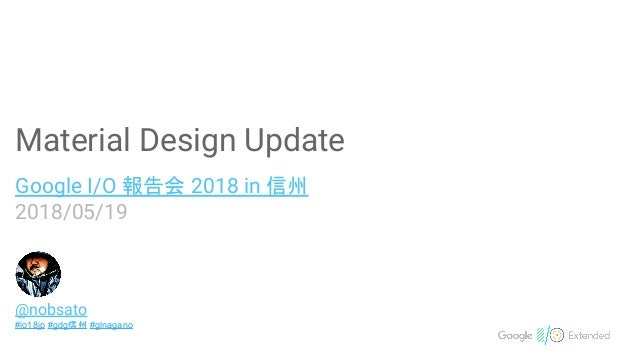 Material Design Update Google I/O 報告会 2018 in 信州 2018/05/19 @nobsato #io18jp #gdg信州 #glnagano