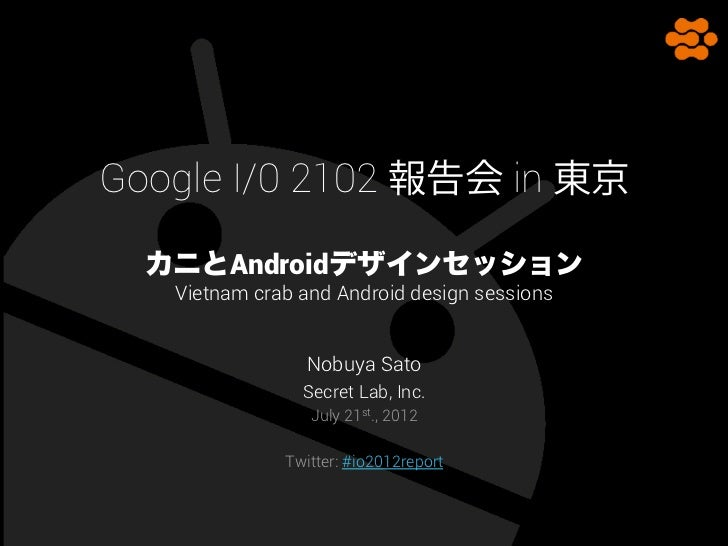 Google I/0 2102 報告会 in 東京  カニとAndroidデザインセッション   Vietnam crab and Android design sessions                 Nobuya Sato     ...