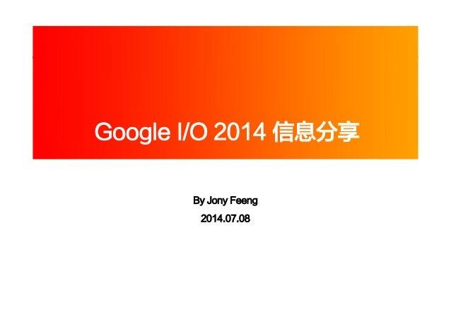 Google I/O 2014 信息分享 By Jony Feeng 2014.07.08