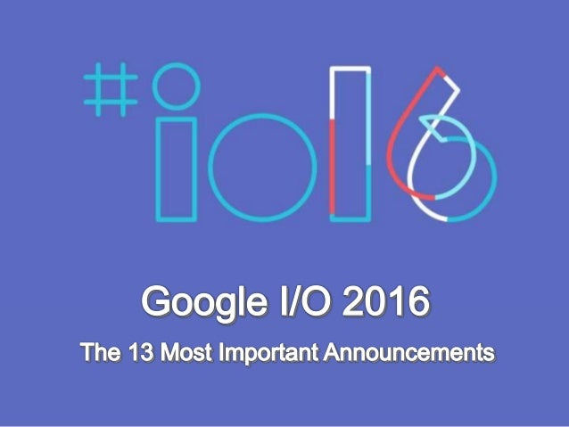 Google I/O 2016: The 13 Most Important Announcements