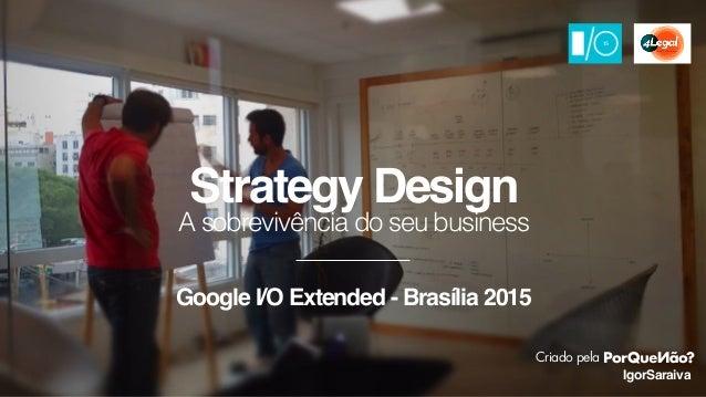 A sobrevivência do seu business IgorSaraiva Strategy Design Criado pela Google I/O Extended - Brasília 2015