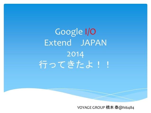 Google I/O Extend JAPAN 2014 行ってきたよ!! VOYAGE GROUP 橋本 泰@hi6484