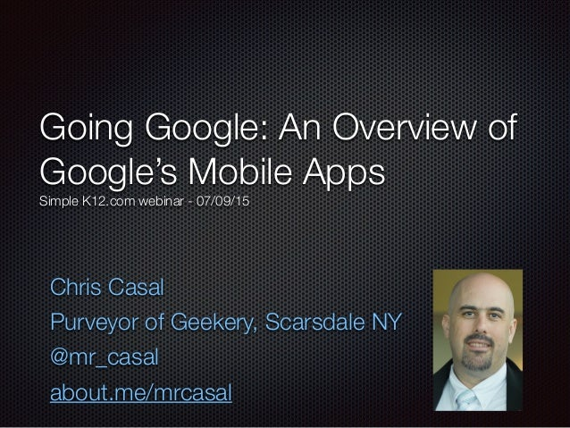 Going Google: An Overview of Google's Mobile Apps Simple K12.com webinar - 07/09/15 Chris Casal Purveyor of Geekery, Scars...