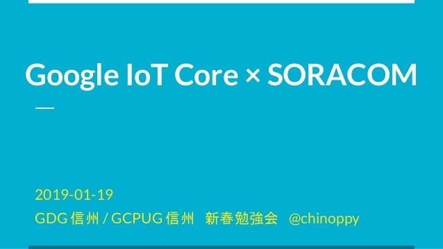 Google IoT Core × SORACOM 2019-01-19 GDG 信州 / GCPUG 信州 新春勉強会 @chinoppy