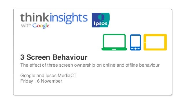 3 Screen BehaviourThe effect of three screen ownership on online and offline behaviourGoogle and Ipsos MediaCTFriday 16 No...