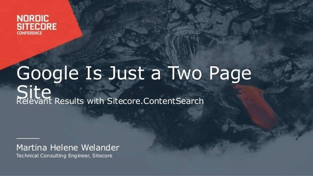 Google Is Just a Two Page SiteRelevant Results with Sitecore.ContentSearch Martina Helene Welander Technical Consulting En...