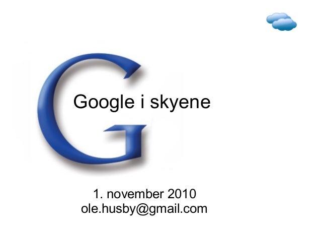 Google i skyene 1. november 2010 ole.husby@gmail.com