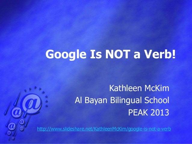 Google Is NOT a Verb!                         Kathleen McKim                Al Bayan Bilingual School                     ...