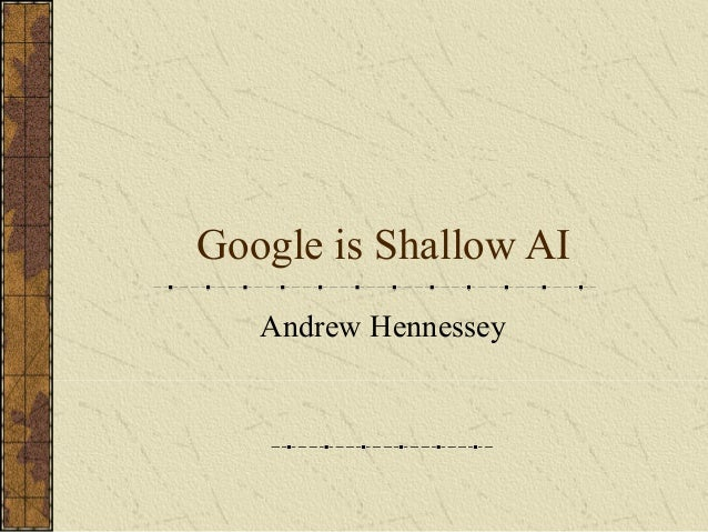 Google is Shallow AI Andrew Hennessey