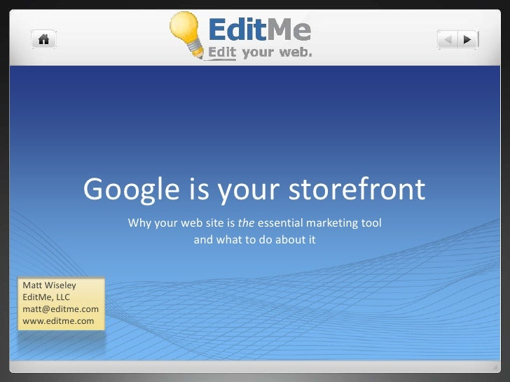 Google is your storefront<br />Why your web site is the essential marketing tool<br />and what to do about it<br />Matt Wi...