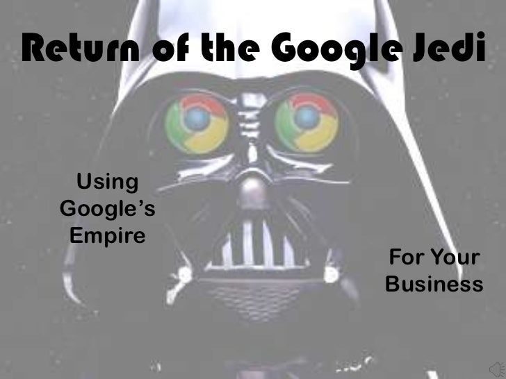 Return of the Google Jedi   Using  Google's   Empire                   For Your                   Business