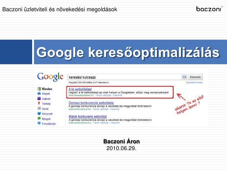 Google keresőoptimalizálás<br />Baczoni üzletviteli és növekedési megoldások<br />Baczoni Áron<br />2010.06.29.<br />