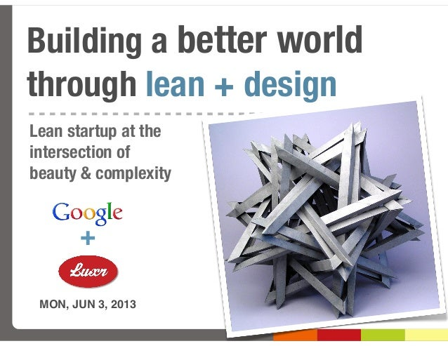 Building a better worldthrough lean + designMON, JUN 3, 2013+Lean startup at theintersection ofbeauty & complexity