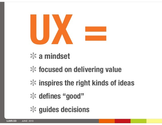 """LUXR.CO JUNE 2013UX =a mindsetfocused on delivering valueinspires the right kinds of ideasdefines """"good""""guides decisions"""