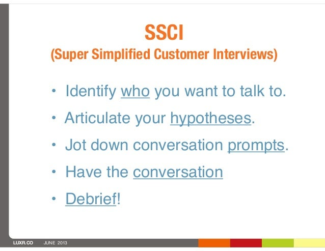 LUXR.CO JUNE 2013SSCI(Super Simplified Customer Interviews)• Identify who you want to talk to.• Articulate your hypotheses....