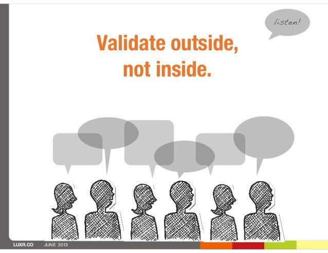 LUXR.CO JUNE 2013Validate outside,not inside.listen!