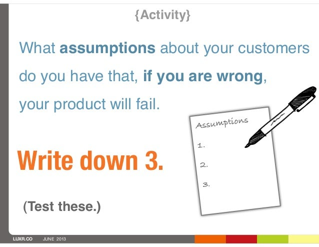 LUXR.CO JUNE 2013What assumptions about your customersdo you have that, if you are wrong,your product will fail.Write down...