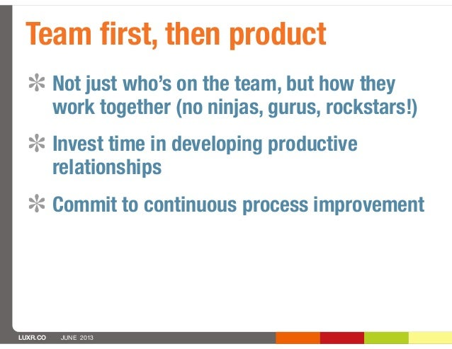 LUXR.CO JUNE 2013Not just who's on the team, but how theywork together (no ninjas, gurus, rockstars!)Invest time in develo...