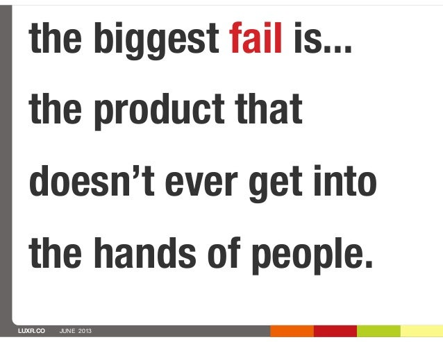 LUXR.CO JUNE 2013the biggest fail is...the product thatdoesn't ever get intothe hands of people.