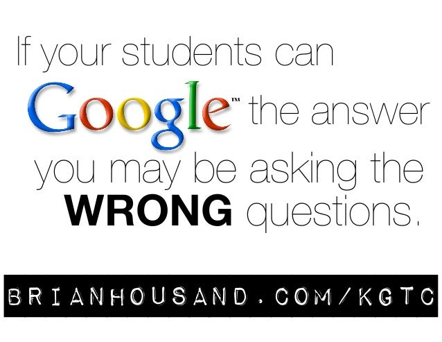 If your students can  the answer  you may be asking the  WRONG questions.  brianhousand.com/kgtc