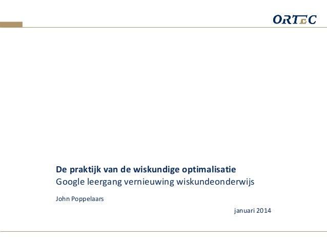 De praktijk van de wiskundige optimalisatie Google leergang vernieuwing wiskundeonderwijs John Poppelaars januari 2014