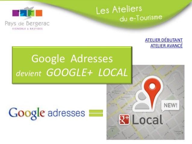 ATELIER DÉBUTANT                          ATELIER AVANCÉ    Google Adressesdevient GOOGLE+ LOCAL