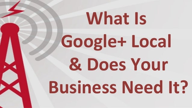 What Is Google+ Local & Does Your Business Need It?