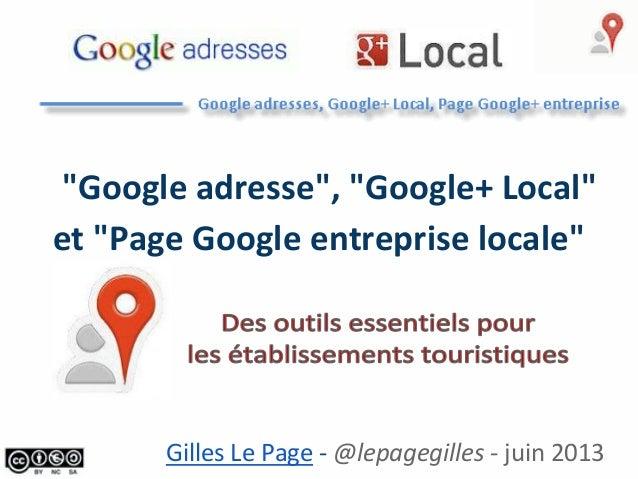 """""""Google adresse"""", """"Google+ Local""""et """"Page Google entreprise locale""""Gilles Le Page - @lepagegilles - juin 2013"""