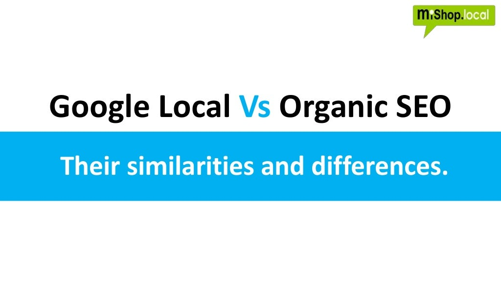 Google Local vs Organic SEO - Comparing and contrasting the similarities and differences between Local Search and Organic Search.
